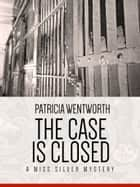 The Case is Closed - Miss Silver Mystery #2 ebook by Patricia Wentworth