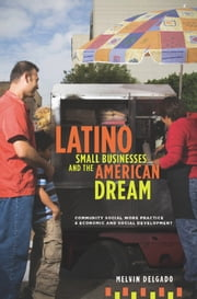 Latino Small Businesses and the American Dream - Community Social Work Practice and Economic and Social Development ebook by Melvin Delgado
