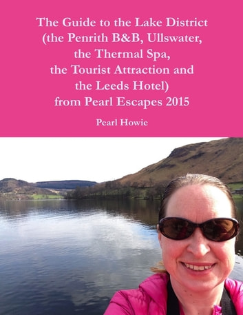 The Guide to the Lake District (the Penrith Hotel, Ullswater, the Thermal Spa, the Tourist Attraction and the Leeds Hotel) from Pearl Escapes 2015 ebook by Pearl Howie