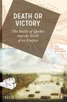 The History of Canada Series: Death or Victory - The Battle For Quebec And The Birth Of An Empire ebook by Dan Snow