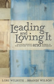 Leading and Loving It - Encouragement for Pastors' Wives and Women in Leadership ebook by Lori Wilhite,Brandi Wilson,Kay Warren