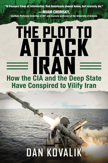 The Plot to Attack Iran - How the CIA and the Deep State Have Conspired to Vilify Iran ebook by Dan Kovalik