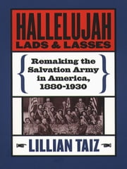 Hallelujah Lads and Lasses - Remaking the Salvation Army in America, 1880-1930 ebook by Lillian Taiz