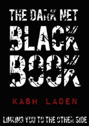 The Dark Net Black Book: Linking you to the other side. ebook by Kash Laden