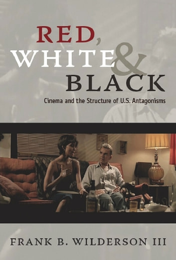 Red, White & Black - Cinema and the Structure of U.S. Antagonisms ebook by Frank B. Wilderson III