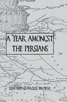 Year Amongst The Persians ebook by Brown