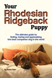 Your Rhodesian Ridgeback Puppy - The ultimate guide to finding, rearing and appreciating the best companion dog in the world ebook by Denise Flaim