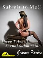 Submit to Me! - Three Tales of Sexual Submission ebook by Gemma Parkes