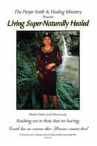Living Super-Naturally Healed ebook by Minister Delores Brown-Grady