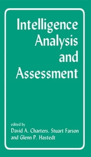 Intelligence Analysis and Assessment ebook by David Charters,Stuart Farson,Glenn P. Hastedt
