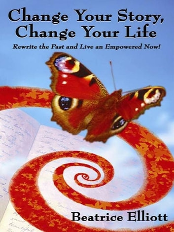 Change Your Story, Change Your Life: Rewrite The Past And Live An Empowered Now! ebook by Beatrice Elliott