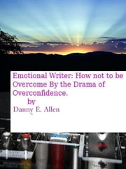 Emotional Writer-How Not To Be Overcome By The Drama Of Overconfidence ebook by Danny E. Allen