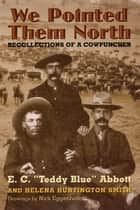 "We Pointed Them North: Recollections of a Cowpuncher - Recollections of a Cowpuncher ebook by E.C. ""Teddy Blue"" Abbott, Helena Huntington Smith"