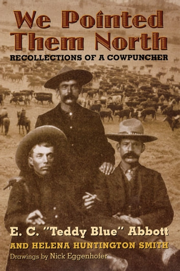 "We Pointed Them North: Recollections of a Cowpuncher - Recollections of a Cowpuncher ebook by E.C. ""Teddy Blue"" Abbott,Helena Huntington Smith"