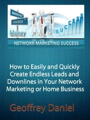 How to Easily and Quickly Create Endless Leads and Downlines in Your Network Marketing or Home Business