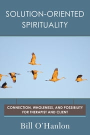 Solution-Oriented Spirituality: Connection, Wholeness, and Possibility for Therapist and Client ebook by Bill O'Hanlon