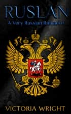 Ruslan - A Very Russian Romance ebook by Victoria Wright