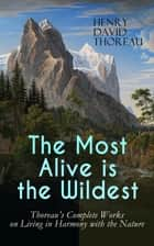 The Most Alive is the Wildest – Thoreau's Complete Works on Living in Harmony with the Nature - Walden, Walking, Night and Moonlight, The Highland Light, A Winter Walk, The Maine Woods, A Walk to Wachusett, The Landlord, A Week on the Concord and Merrimack Rivers, Autumnal Tints, Wild Apples… ebook by Henry David Thoreau