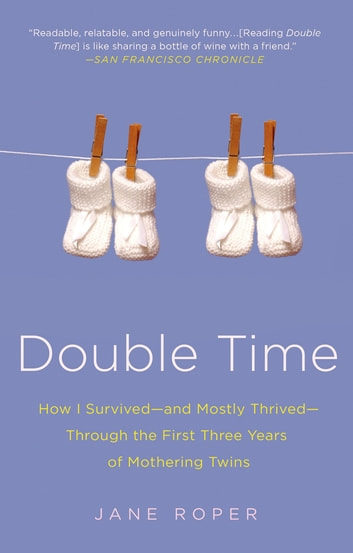 Double Time - How I Survived---and Mostly Thrived---Through the First Three Years of Mothering Twins eBook by Jane Roper