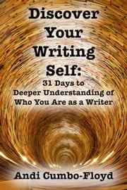 Discover Your Writing Self: 31 Days to Deeper Understanding of Who You Are as a Writer ebook by Andi Cumbo-Floyd