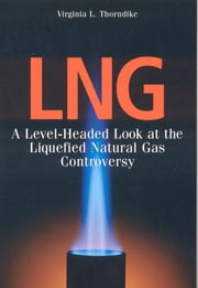 LNG - A Level-Headed Look at the Liquefied Natural Gas Controversy ebook by Virginia L. Thorndike