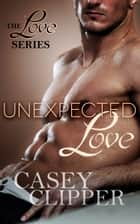 Unexpected Love ebook by Casey Clipper