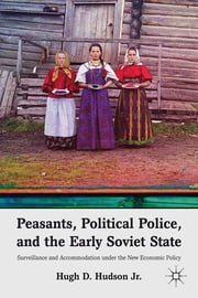 Peasants, Political Police, and the Early Soviet State - Surveillance and Accommodation under the New Economic Policy ebook by Hugh D. Hudson Jr.