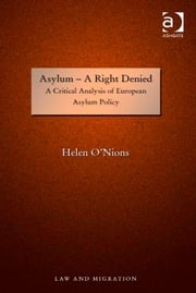 Asylum - A Right Denied - A Critical Analysis of European Asylum Policy ebook by Dr Helen O'Nions,Professor Satvinder S Juss