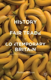 A History of Fair Trade in Contemporary Britain - From Civil Society Campaigns to Corporate Compliance ebook by Dr Matthew Anderson