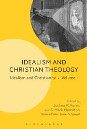 Idealism and Christian Theology - Idealism and Christianity Volume 1 ebook by Dr. Joshua R. Farris,Dr. S. Mark Hamilton,Professor James S. Spiegel