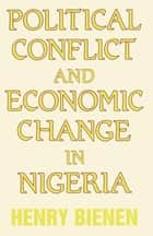Political Conflict and Economic Change in Nigeria ebook by Henry Bienen