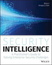 Security Intelligence - A Practitioner's Guide to Solving Enterprise Security Challenges ebook by Qing Li,Gregory Clark