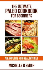 The Ultimate Paleo Cookbook for Beginners - An Appetite for Healthy Diet ebook by Michelle R Smith