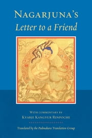 Nagarjuna's Letter to a Friend - With Commentary by Kangyur Rinpoche ebook by Nagarjuna,Longchen Yeshe Dorje, Kyabje Kangyur Rinpoche,Padmakara Translation Group