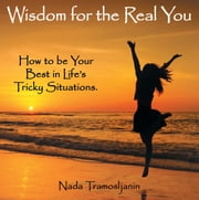 Wisdom for the Real You - How to be Your Best in Life's Tricky Situations. ebook by Nada Tramosljanin