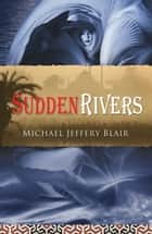 Sudden Rivers ebook by Michael Jeffery Blair