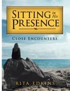 Sitting in His Presence - Close Encounters ebook by Rita Edkins