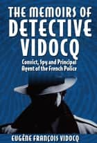 The Memoirs of Detective Vidocq - Convict, Spy and Principal Agent of the French Police 電子書 by Eugène François Vidocq