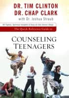 The Quick-Reference Guide to Counseling Teenagers ebook by Tim Clinton, Chap Clark