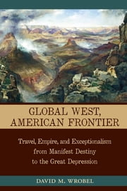 Global West, American Frontier - Travel, Empire, and Exceptionalism from Manifest Destiny to the Great Depression ebook by David M. Wrobel
