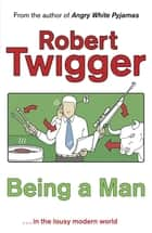 Being a Man ebook by Robert Twigger