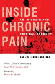 Inside Chronic Pain - An Intimate and Critical Account ebook by Lous Heshusius,David B. Morris,Scott M. Fishman