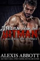 Stolen from the Hitman: A Mafia Bad Boy Romance ebook by Alexis Abbott
