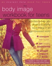 The Body Image Workbook for Teens - Activities to Help Girls Develop a Healthy Body Image in an Image-Obsessed World ebook by Julia V. Taylor, MA,Melissa Atkins Wardy