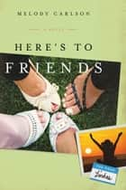 Here's to Friends!: A Novel - A Novel ebook by Melody Carlson