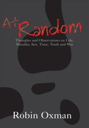 At Random - Thoughts and Observations on Life, Morality, Sex, Time, Truth and War ebook by Robin Oxman