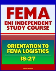 21st Century FEMA Study Course: Orientation to FEMA Logistics (IS-27) - Support to Disaster Relief ebook by Progressive Management