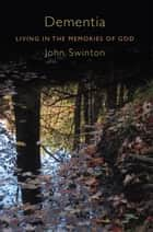 Dementia - Living in the Memories of God eBook by Swinton, John