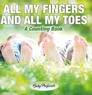 All My Fingers and All My Toes | a Counting Book ebook by Baby Professor