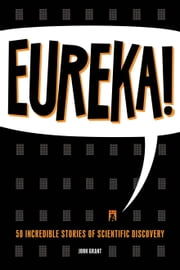 Eureka! - 50 Scientists Who Shaped Human History ebook by John Grant